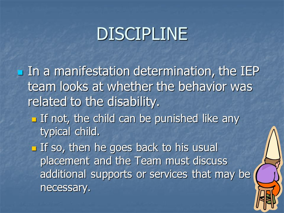 DISCIPLINE In a manifestation determination, the IEP team looks at whether the behavior was related to the disability.