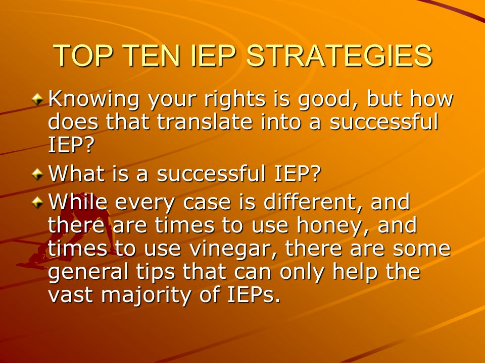 TOP TEN IEP STRATEGIES Knowing your rights is good, but how does that translate into a successful IEP.