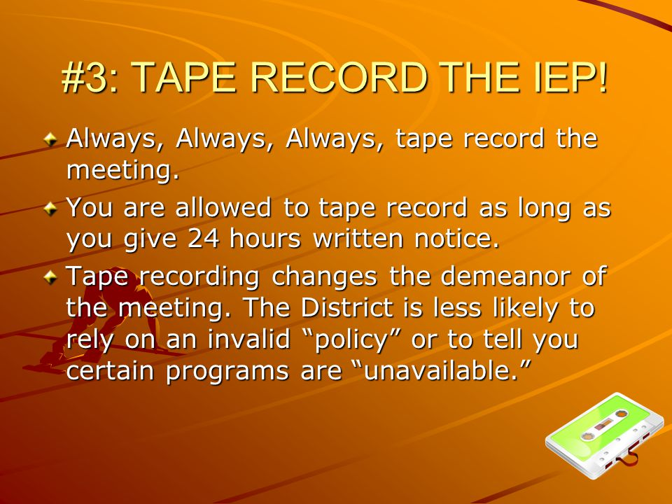 #3: TAPE RECORD THE IEP. Always, Always, Always, tape record the meeting.