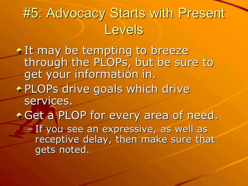 #5: Advocacy Starts with Present Levels It may be tempting to breeze through the PLOPs, but be sure to get your information in.