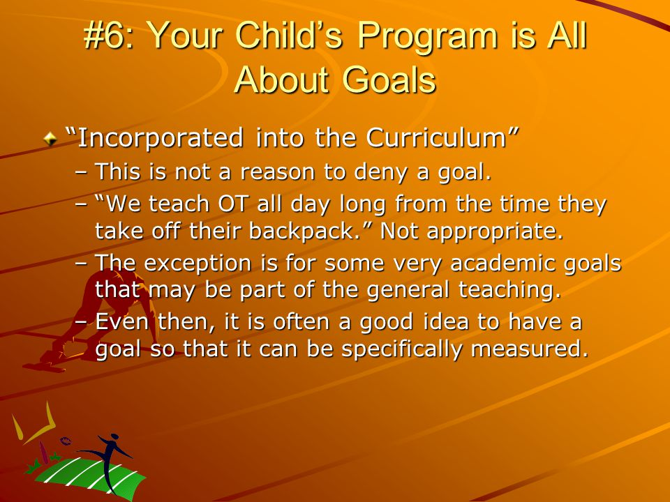 #6: Your Child's Program is All About Goals Incorporated into the Curriculum –This is not a reason to deny a goal.
