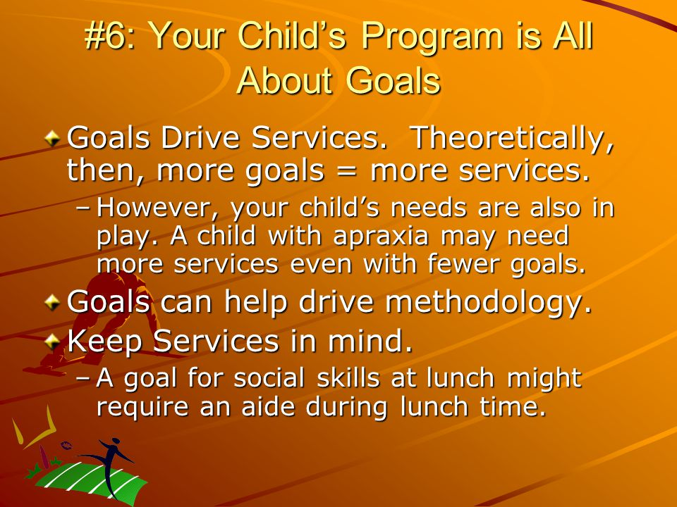 #6: Your Child's Program is All About Goals Goals Drive Services.