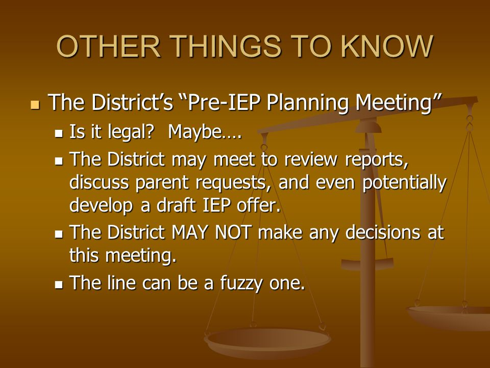 OTHER THINGS TO KNOW The District's Pre-IEP Planning Meeting The District's Pre-IEP Planning Meeting Is it legal.