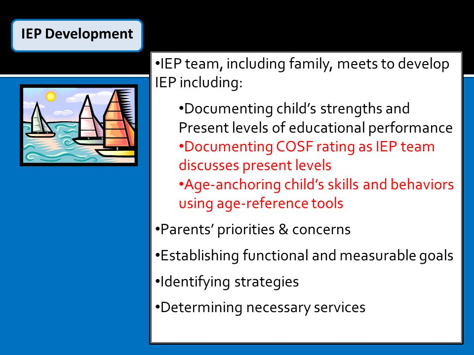 IEP team, including family, meets to develop IEP including: Documenting child's strengths and Present levels of educational performance Documenting COSF rating as IEP team discusses present levels Age-anchoring child's skills and behaviors using age-reference tools Parents' priorities & concerns Establishing functional and measurable goals Identifying strategies Determining necessary services IEP Development