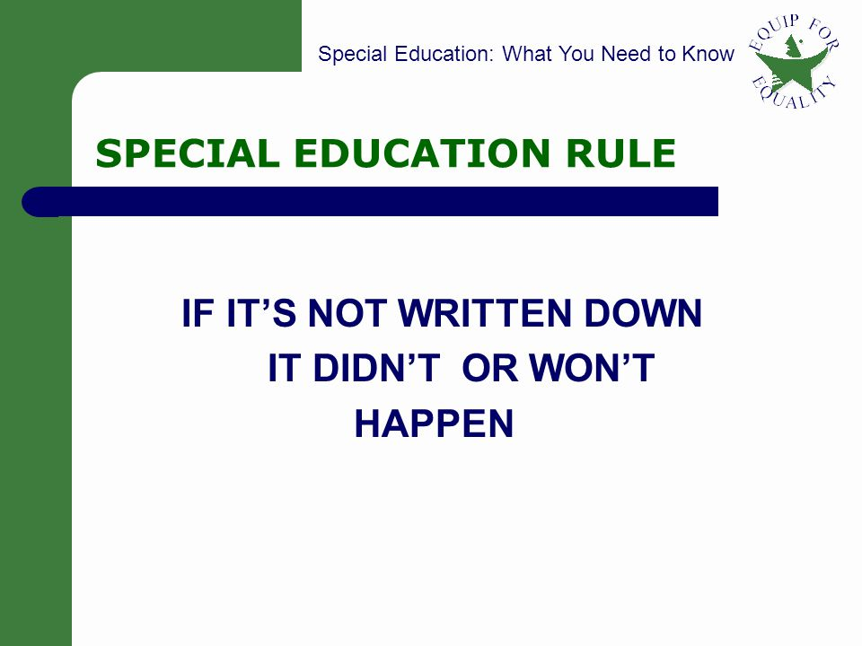 Special Education: What You Need to Know 19 SPECIAL EDUCATION RULE IF IT'S NOT WRITTEN DOWN IT DIDN'T OR WON'T HAPPEN