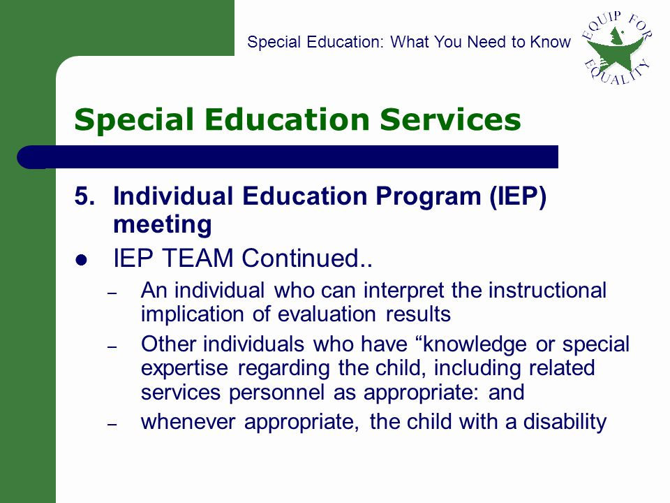 Special Education: What You Need to Know 21 Special Education Services 5.Individual Education Program (IEP) meeting IEP TEAM Continued.. – An individu