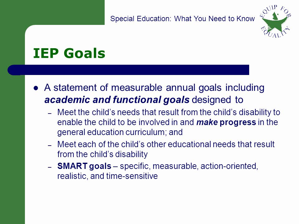 Special Education: What You Need to Know 25 IEP Goals A statement of measurable annual goals including academic and functional goals designed to – Mee
