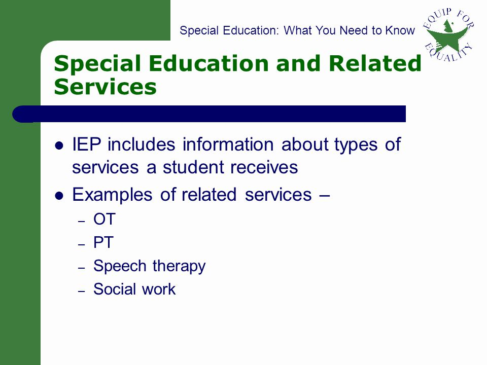 Special Education: What You Need to Know 27 Special Education and Related Services IEP includes information about types of services a student receives