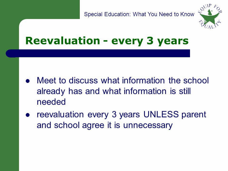 Special Education: What You Need to Know 30 Reevaluation - every 3 years Meet to discuss what information the school already has and what information