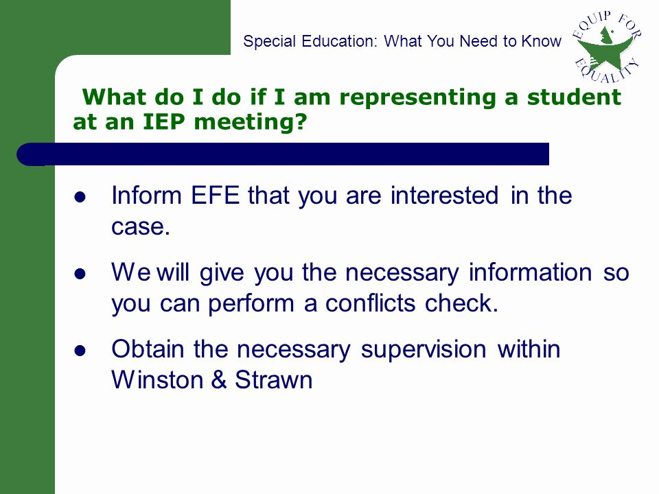 Special Education: What You Need to Know 32 What do I do if I am representing a student at an IEP meeting? Inform EFE that you are interested in the c