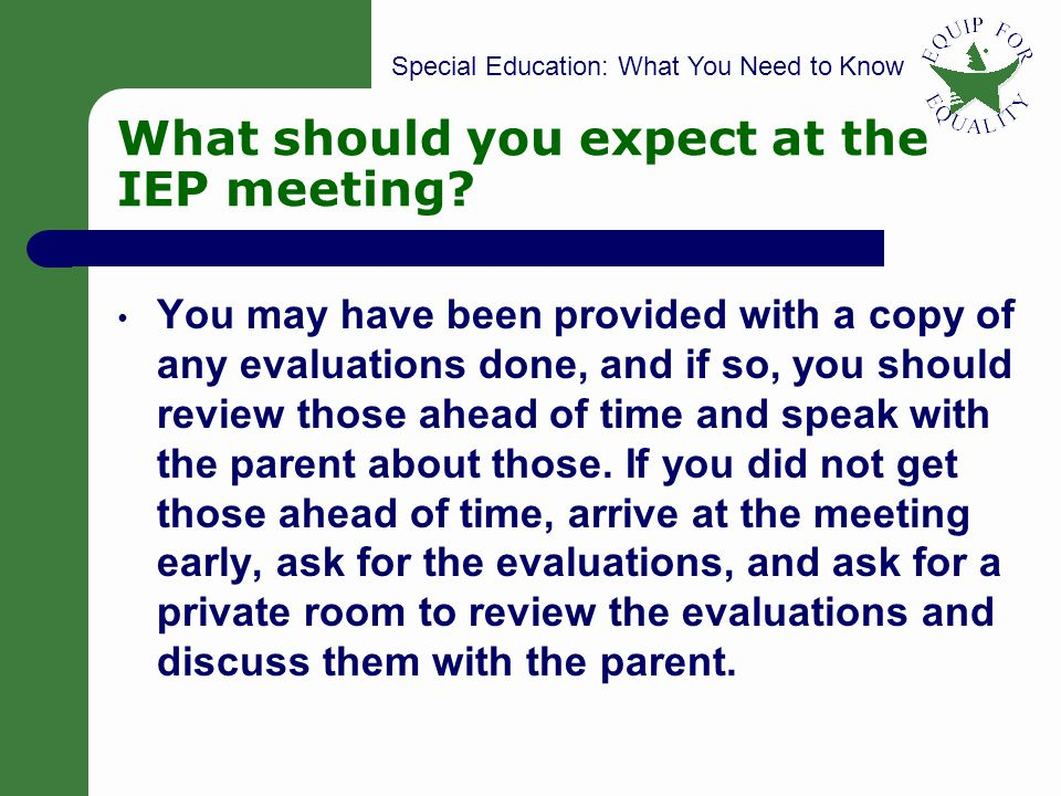 Special Education: What You Need to Know 41 What should you expect at the IEP meeting? You may have been provided with a copy of any evaluations done,