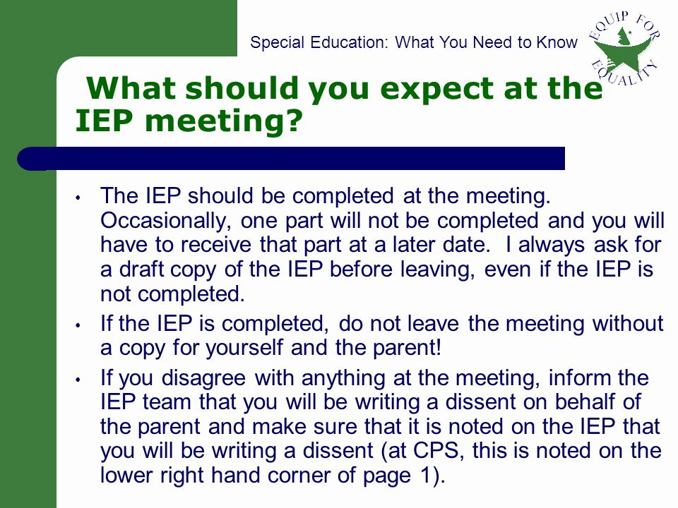 Special Education: What You Need to Know 43 What should you expect at the IEP meeting? The IEP should be completed at the meeting. Occasionally, one p