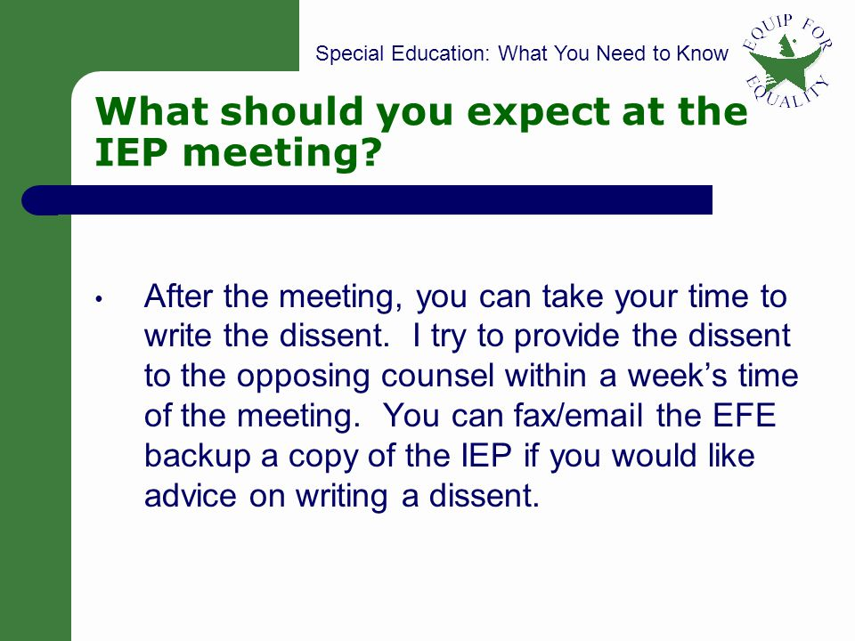 Special Education: What You Need to Know 45 What should you expect at the IEP meeting? After the meeting, you can take your time to write the dissent.