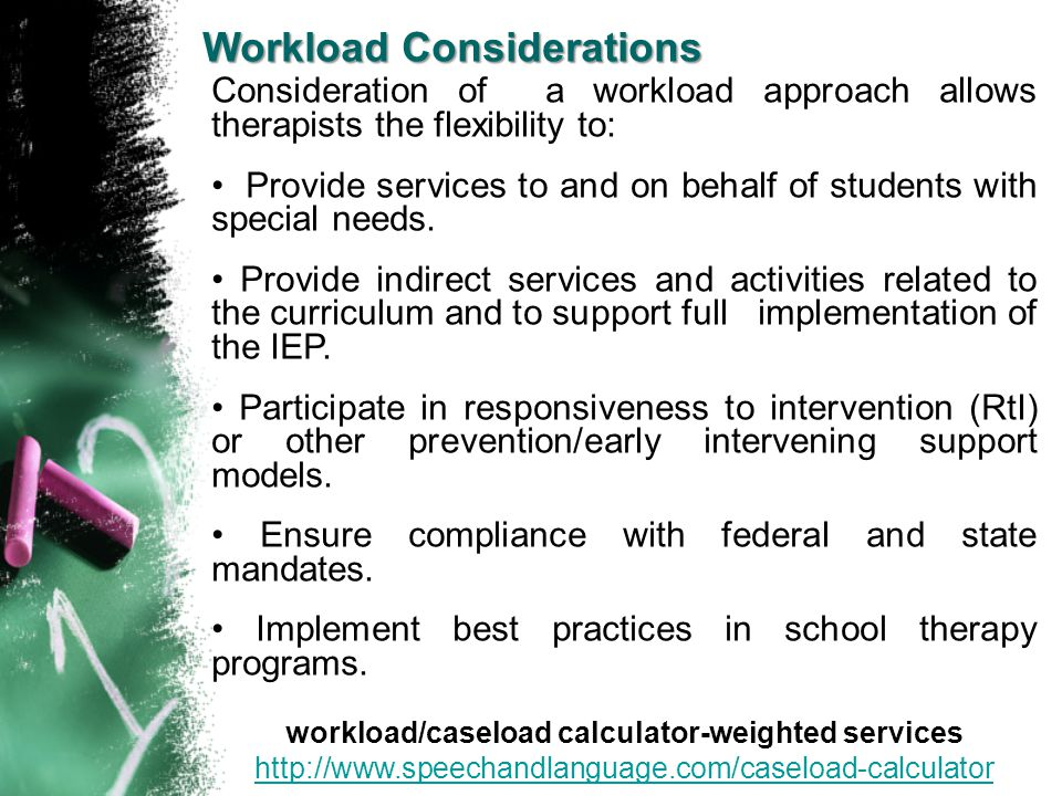 Consideration of a workload approach allows therapists the flexibility to: Provide services to and on behalf of students with special needs. Provide i
