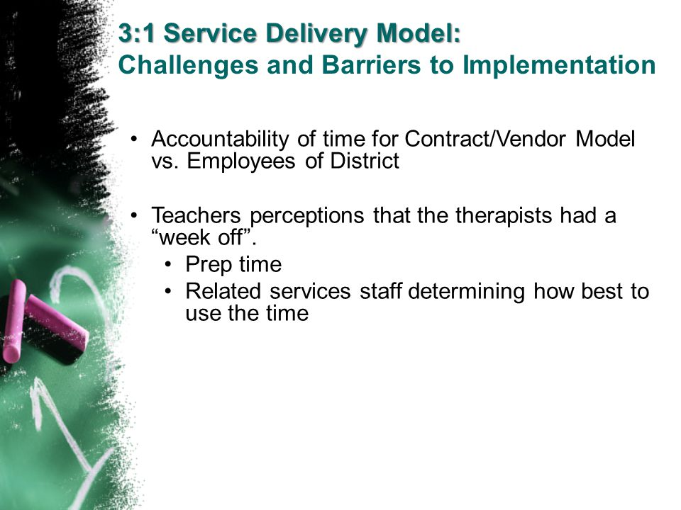 3:1 Service Delivery Model: Challenges and Barriers to Implementation Accountability of time for Contract/Vendor Model vs. Employees of District Teach