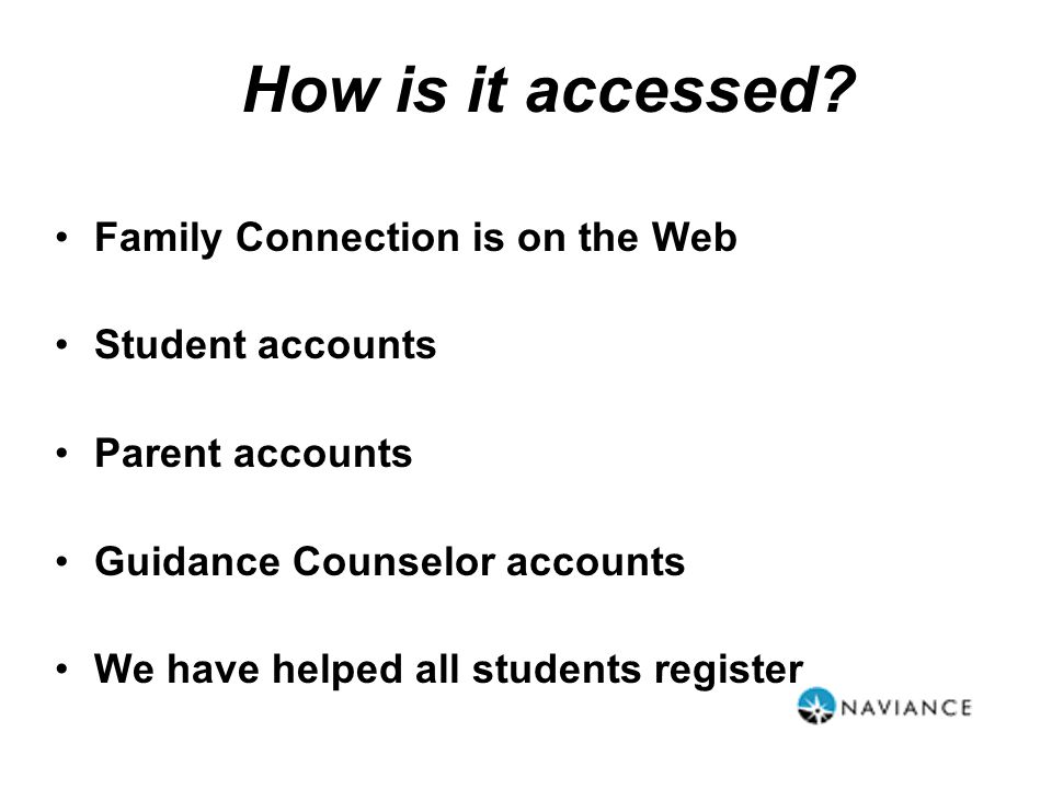 Family Connection is on the Web Student accounts Parent accounts Guidance Counselor accounts We have helped all students register How is it accessed?