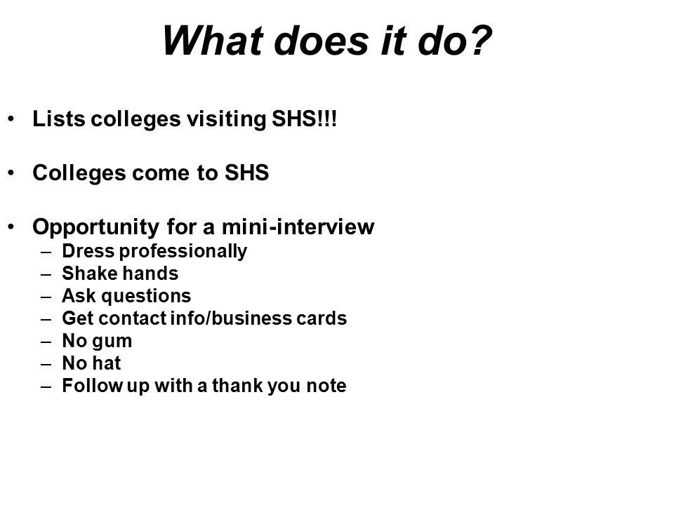 What does it do? Lists colleges visiting SHS!!! Colleges come to SHS Opportunity for a mini-interview –Dress professionally –Shake hands –Ask question
