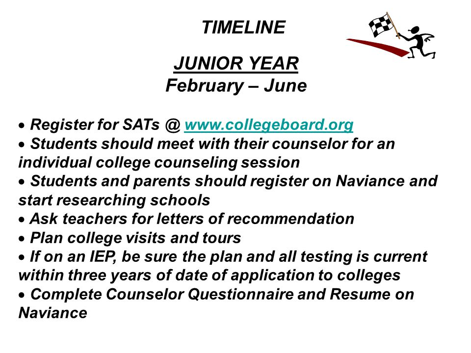 TIMELINE JUNIOR YEAR February – June  Register for SATs @ www.collegeboard.orgwww.collegeboard.org  Students should meet with their counselor for an