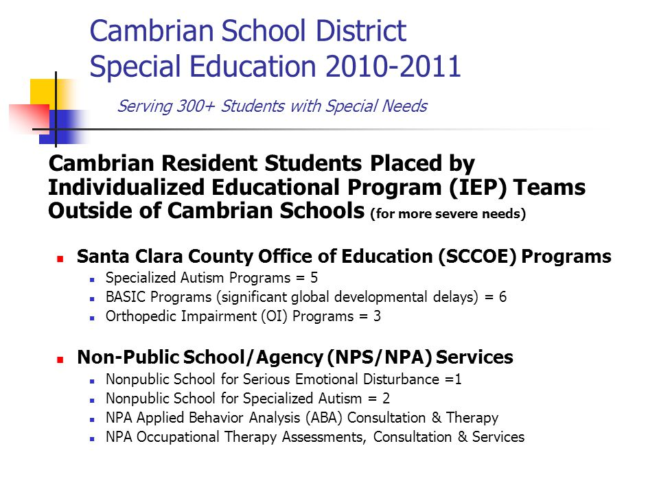 Cambrian School District Special Education 2010-2011 Serving 300+ Students with Special Needs Cambrian Resident Students Placed by Individualized Educational Program (IEP) Teams Outside of Cambrian Schools (for more severe needs) Santa Clara County Office of Education (SCCOE) Programs Specialized Autism Programs = 5 BASIC Programs (significant global developmental delays) = 6 Orthopedic Impairment (OI) Programs = 3 Non-Public School/Agency (NPS/NPA) Services Nonpublic School for Serious Emotional Disturbance =1 Nonpublic School for Specialized Autism = 2 NPA Applied Behavior Analysis (ABA) Consultation & Therapy NPA Occupational Therapy Assessments, Consultation & Services