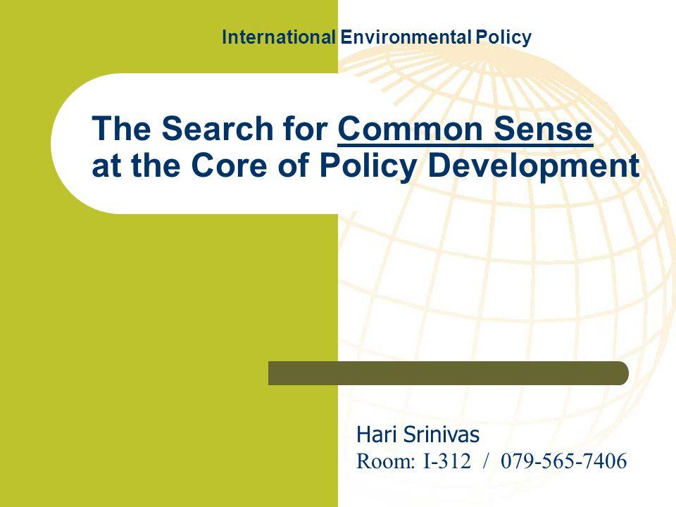 The Search for Common Sense at the Core of Policy Development Hari Srinivas Room: I-312 / 079-565-7406 International Environmental Policy