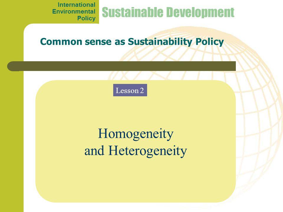 Homogeneity and Heterogeneity Common sense as Sustainability Policy Sustainable Development Lesson 2 International Environmental Policy