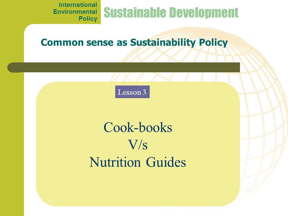 Cook-books V/s Nutrition Guides Common sense as Sustainability Policy Sustainable Development Lesson 3 International Environmental Policy