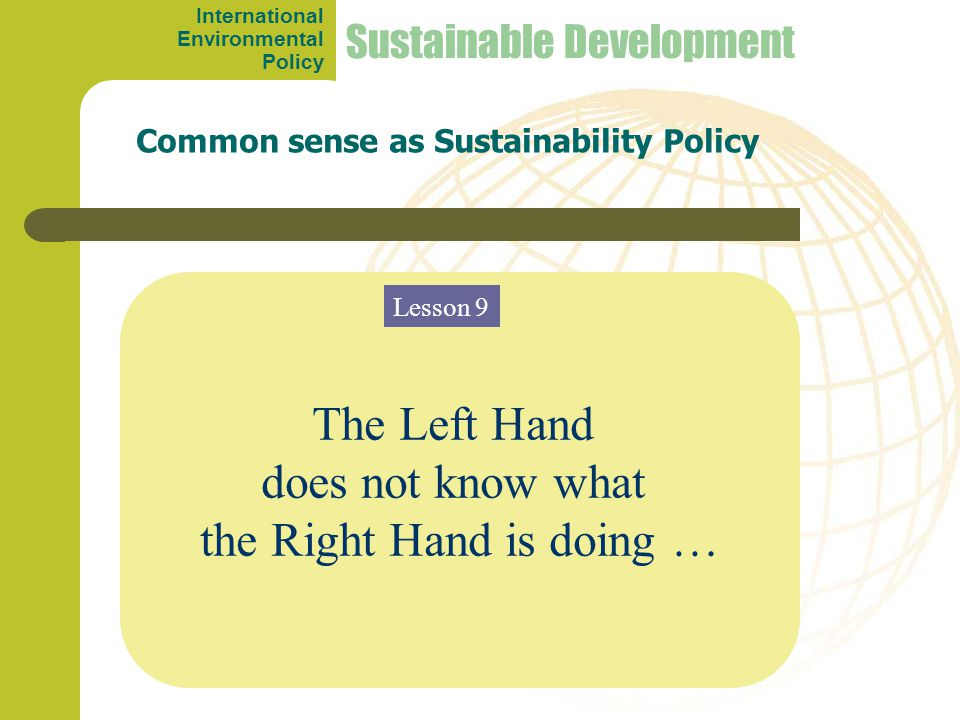 The Left Hand does not know what the Right Hand is doing … Common sense as Sustainability Policy Sustainable Development Lesson 9 International Environmental Policy
