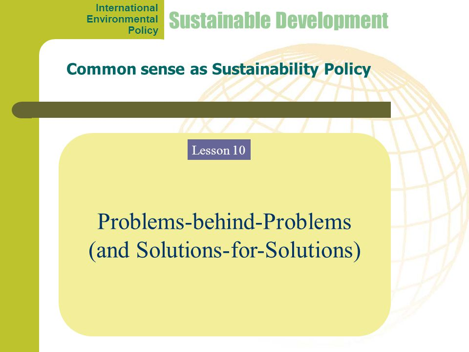 Problems-behind-Problems (and Solutions-for-Solutions) Common sense as Sustainability Policy Sustainable Development Lesson 10 International Environme