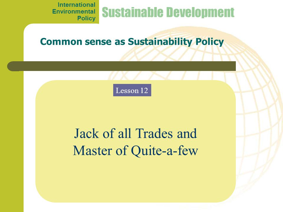 Jack of all Trades and Master of Quite-a-few Common sense as Sustainability Policy Sustainable Development Lesson 12 International Environmental Polic