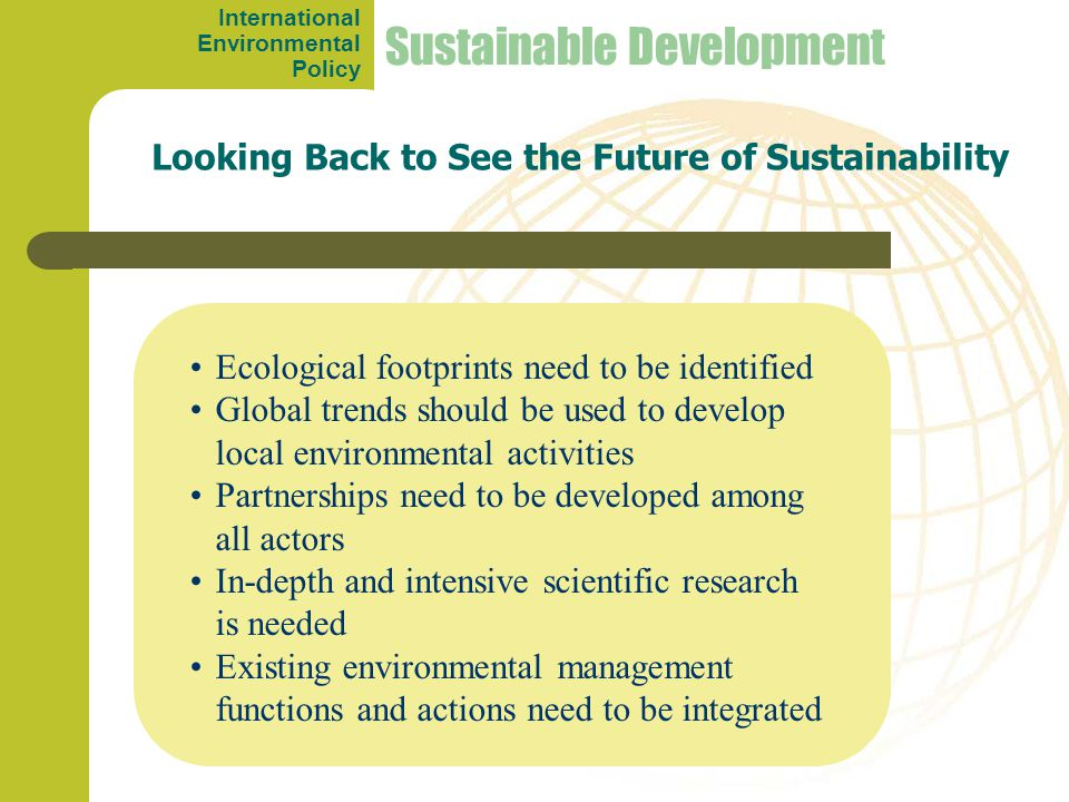 Looking Back to See the Future of Sustainability Ecological footprints need to be identified Global trends should be used to develop local environmental activities Partnerships need to be developed among all actors In-depth and intensive scientific research is needed Existing environmental management functions and actions need to be integrated Sustainable Development International Environmental Policy