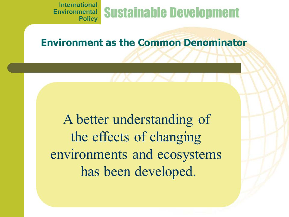 A better understanding of the effects of changing environments and ecosystems has been developed. Environment as the Common Denominator Sustainable De