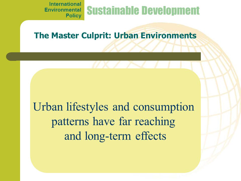 Urban lifestyles and consumption patterns have far reaching and long-term effects The Master Culprit: Urban Environments Sustainable Development International Environmental Policy