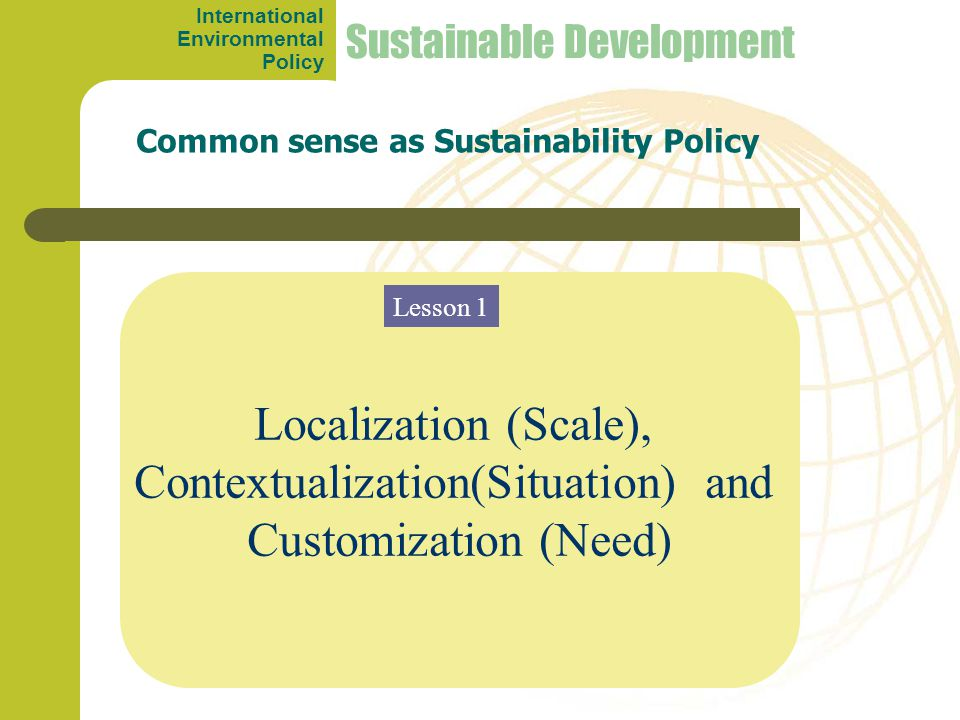 Localization (Scale), Contextualization(Situation) and Customization (Need) Common sense as Sustainability Policy Sustainable Development Lesson 1 International Environmental Policy