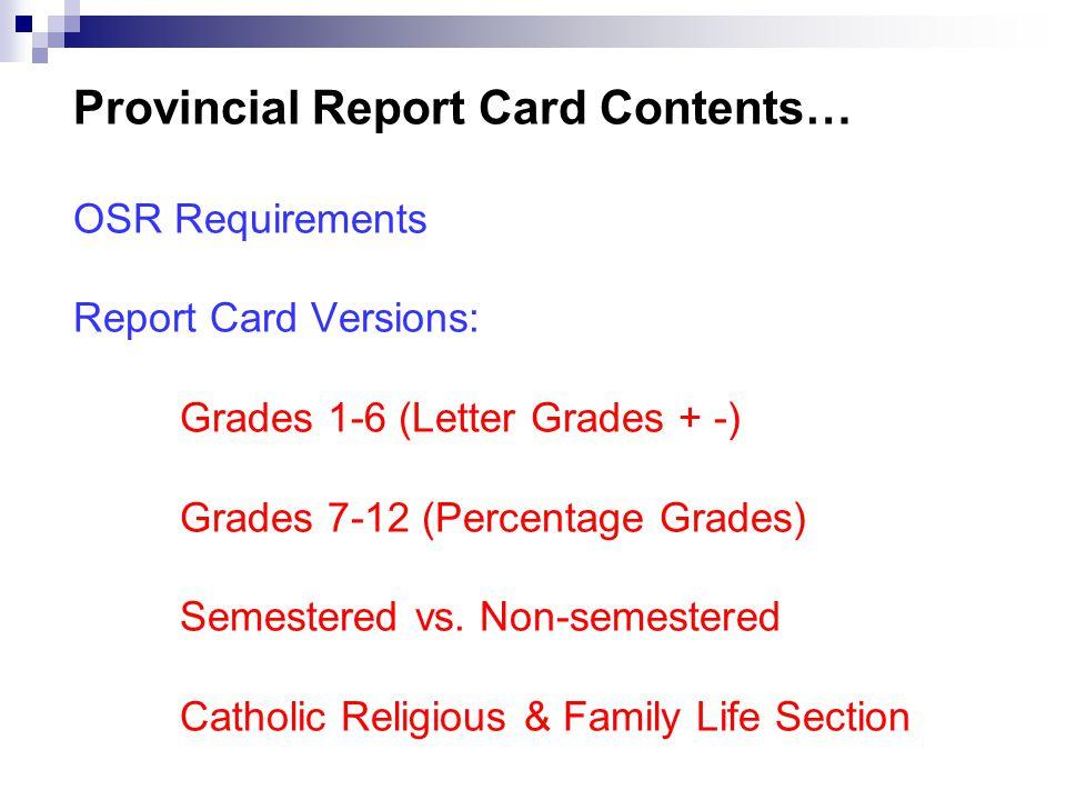 Provincial Report Card Contents… OSR Requirements Report Card Versions: Grades 1-6 (Letter Grades + -) Grades 7-12 (Percentage Grades) Semestered vs.