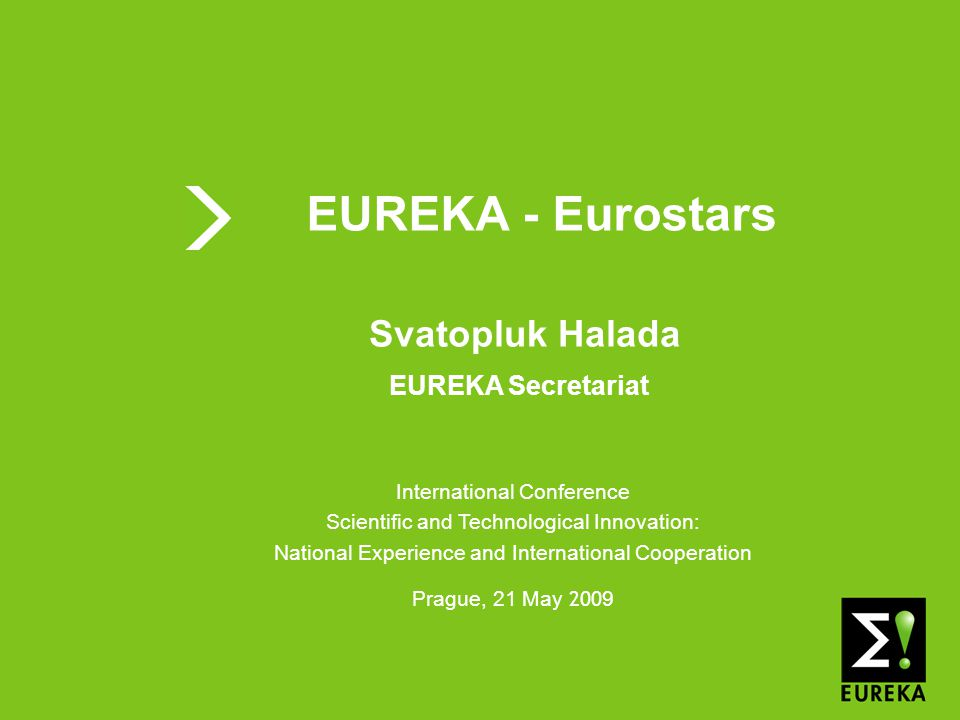 Shaping tomorrow's innovations today www.eureka.be EUREKA EUREKA - Eurostars International Conference Scientific and Technological Innovation: National Experience and International Cooperation Prague, 21 May 200 9 Svatopluk Halada EUREKA Secretariat