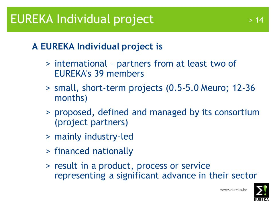 www.eureka.be > 14 EUREKA Individual project A EUREKA Individual project is >international – partners from at least two of EUREKA s 39 members >small, short-term projects (0.5-5.0 Meuro; 12-36 months) >proposed, defined and managed by its consortium (project partners) >mainly industry-led >financed nationally >result in a product, process or service representing a significant advance in their sector