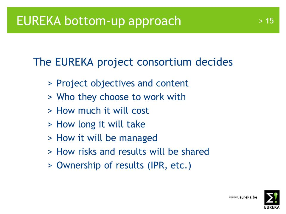 www.eureka.be > 15 EUREKA bottom-up approach The EUREKA project consortium decides >Project objectives and content >Who they choose to work with >How much it will cost >How long it will take >How it will be managed >How risks and results will be shared >Ownership of results (IPR, etc.)