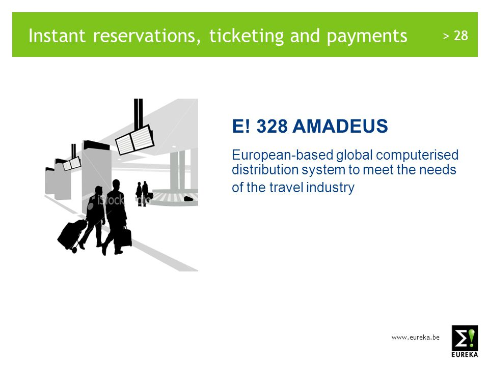 www.eureka.be > 28 E! 328 AMADEUS European-based global computerised distribution system to meet the needs of the travel industry Instant reservations