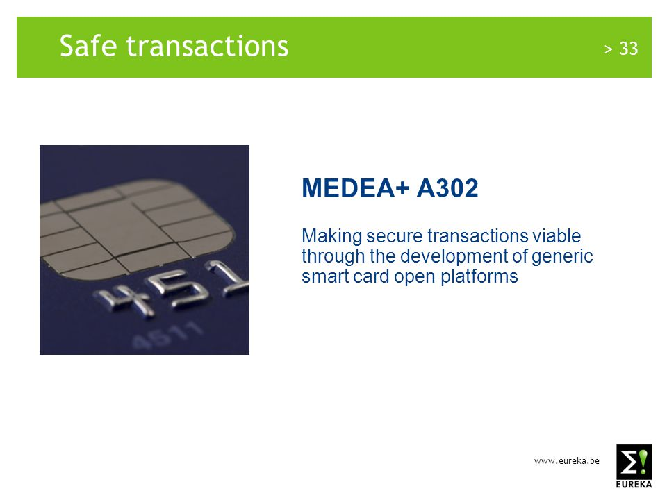 www.eureka.be > 33 Safe transactions MEDEA+ A302 Making secure transactions viable through the development of generic smart card open platforms
