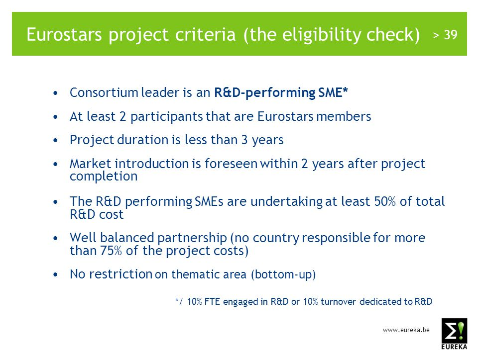 www.eureka.be > 39 Eurostars project criteria (the eligibility check) Consortium leader is an R&D-performing SME* At least 2 participants that are Eurostars members Project duration is less than 3 years Market introduction is foreseen within 2 years after project completion The R&D performing SMEs are undertaking at least 50% of total R&D cost Well balanced partnership (no country responsible for more than 75% of the project costs) No restriction on thematic area (bottom-up) */ 10% FTE engaged in R&D or 10% turnover dedicated to R&D