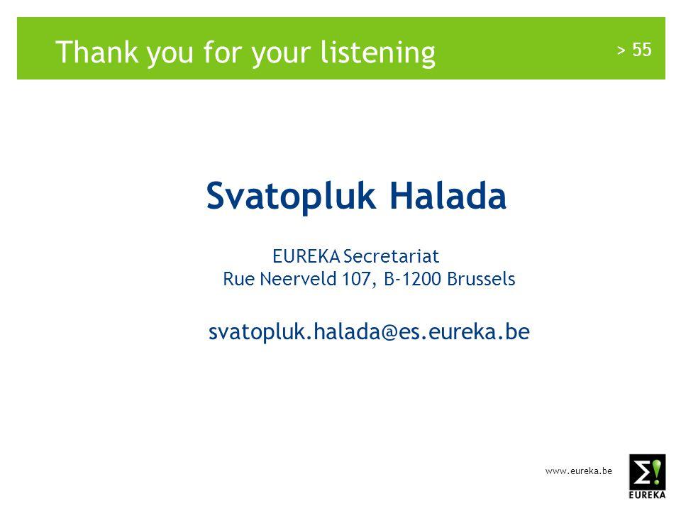 www.eureka.be > 55 Thank you for your listening Svatopluk Halada EUREKA Secretariat Rue Neerveld 107, B-1200 Brussels svatopluk.halada@es.eureka.be