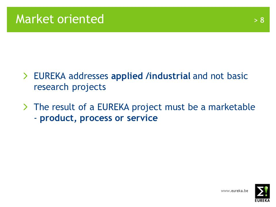 www.eureka.be > 8 Market oriented EUREKA addresses applied /industrial and not basic research projects The result of a EUREKA project must be a marketable - product, process or service