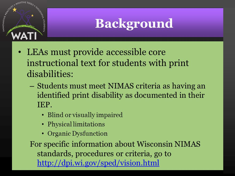 Background LEAs must provide accessible core instructional text for students with print disabilities: – Students must meet NIMAS criteria as having an identified print disability as documented in their IEP.
