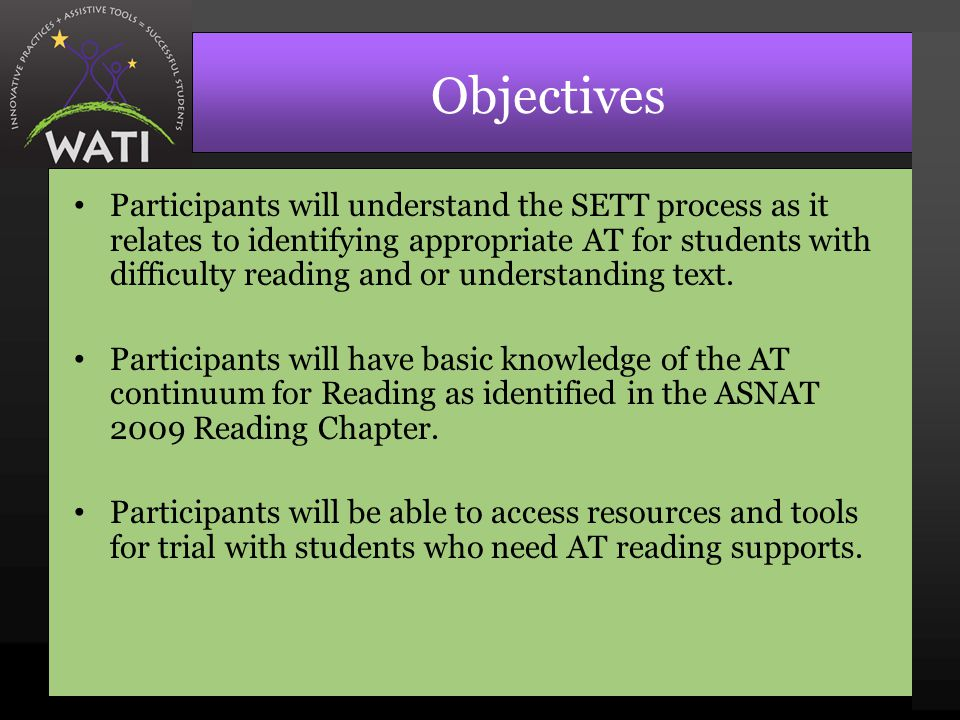 Objectives Participants will understand the SETT process as it relates to identifying appropriate AT for students with difficulty reading and or understanding text.