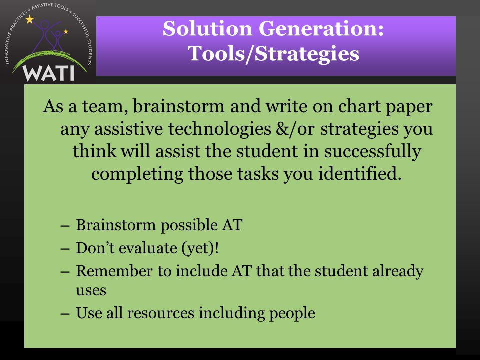Solution Generation: Tools/Strategies As a team, brainstorm and write on chart paper any assistive technologies &/or strategies you think will assist