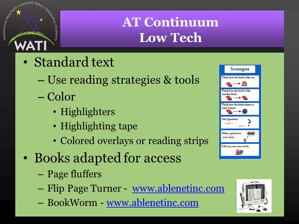 AT Continuum Low Tech Standard text – Use reading strategies & tools – Color Highlighters Highlighting tape Colored overlays or reading strips Books a