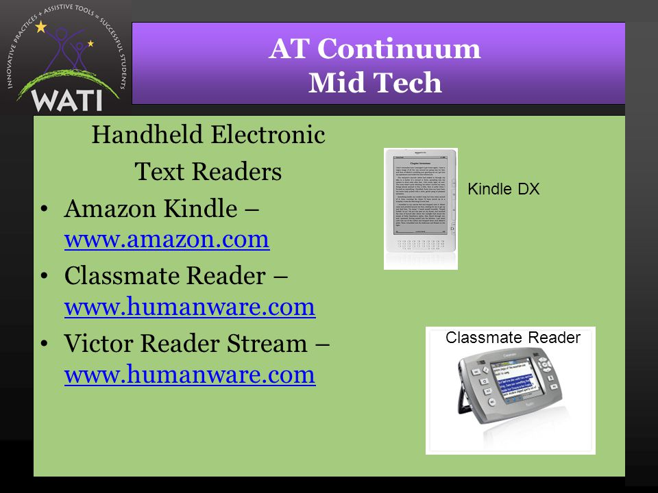 AT Continuum Mid Tech Handheld Electronic Text Readers Amazon Kindle – www.amazon.com www.amazon.com Classmate Reader – www.humanware.com www.humanwar