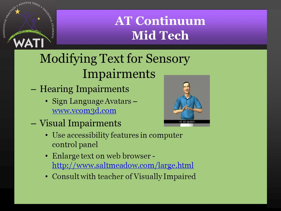 AT Continuum Mid Tech Modifying Text for Sensory Impairments – Hearing Impairments Sign Language Avatars – www.vcom3d.com www.vcom3d.com – Visual Impairments Use accessibility features in computer control panel Enlarge text on web browser - http://www.saltmeadow.com/large.html http://www.saltmeadow.com/large.html Consult with teacher of Visually Impaired