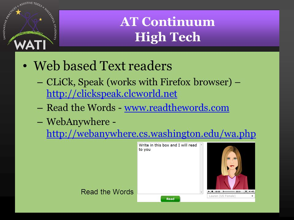 AT Continuum High Tech Web based Text readers – CLiCk, Speak (works with Firefox browser) – http://clickspeak.clcworld.net http://clickspeak.clcworld.net – Read the Words - www.readthewords.comwww.readthewords.com – WebAnywhere - http://webanywhere.cs.washington.edu/wa.php http://webanywhere.cs.washington.edu/wa.php Read the Words