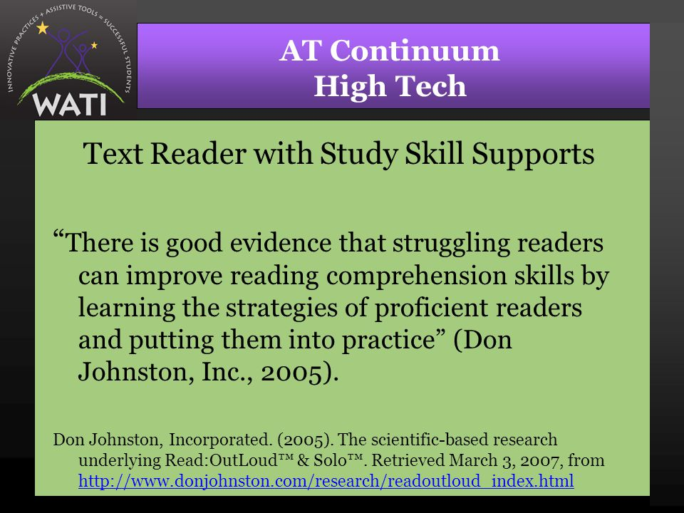 AT Continuum High Tech Text Reader with Study Skill Supports There is good evidence that struggling readers can improve reading comprehension skills by learning the strategies of proficient readers and putting them into practice (Don Johnston, Inc., 2005).